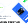 Optimize and automate ad agency display ads